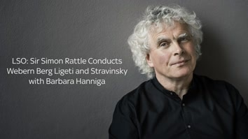 LSO: Sir Simon Rattle Conducts Webern, Berg, Ligeti and Stravinsky with Barbara Hannigan